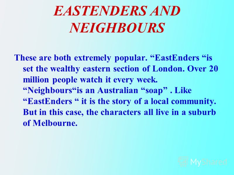 EASTENDERS AND NEIGHBOURS These are both extremely popular. EastEnders is set the wealthy eastern section of London. Over 20 million people watch it every week. Neighboursis an Australian soap. Like EastEnders it is the story of a local community. Bu