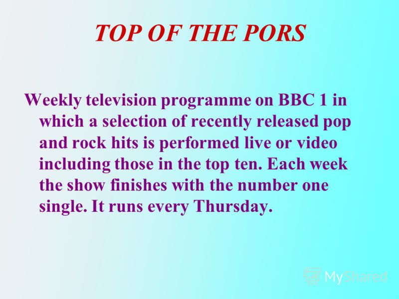 TOP OF THE PORS Weekly television programme on BBC 1 in which a selection of recently released pop and rock hits is performed live or video including those in the top ten. Each week the show finishes with the number one single. It runs every Thursday