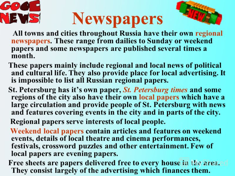 Newspapers All towns and cities throughout Russia have their own regional newspapers. These range from dailies to Sunday or weekend papers and some newspapers are published several times a month. These papers mainly include regional and local news of