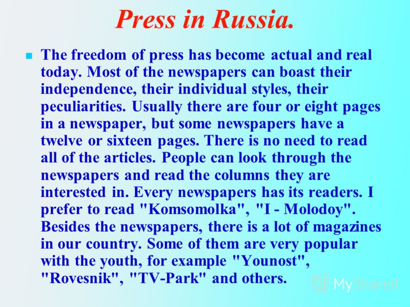 Press in Russia. The freedom of press has become actual and real today. Most of the newspapers can boast their independence, their individual styles, their peculiarities. Usually there are four or eight pages in a newspaper, but some newspapers have