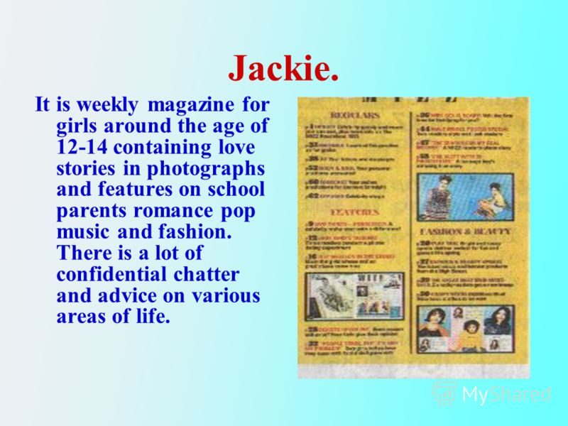 Jackie. It is weekly magazine for girls around the age of 12-14 containing love stories in photographs and features on school parents romance pop music and fashion. There is a lot of confidential chatter and advice on various areas of life.