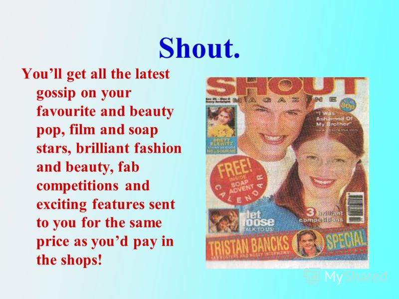 Shout. Youll get all the latest gossip on your favourite and beauty pop, film and soap stars, brilliant fashion and beauty, fab competitions and exciting features sent to you for the same price as youd pay in the shops!