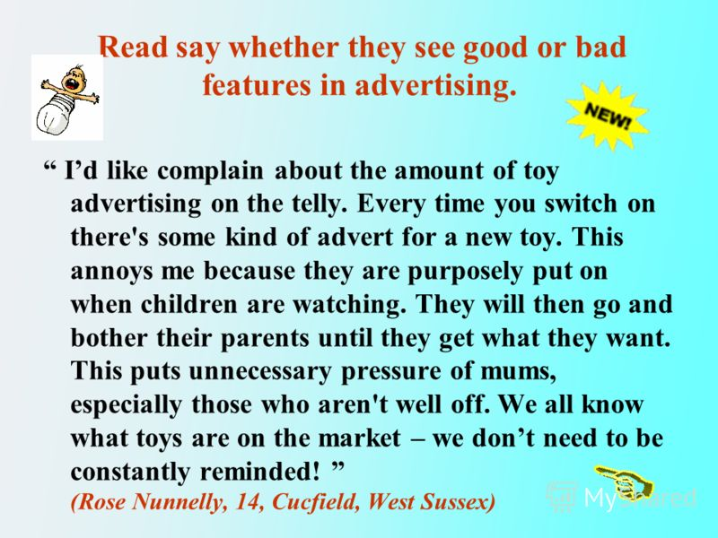Read say whether they see good or bad features in advertising. Id like complain about the amount of toy advertising on the telly. Every time you switch on there's some kind of advert for a new toy. This annoys me because they are purposely put on whe