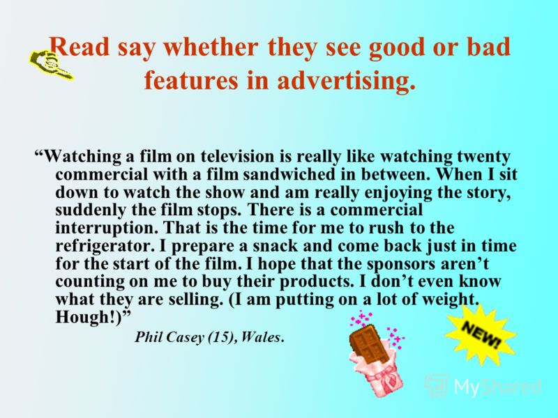 Read say whether they see good or bad features in advertising. Watching a film on television is really like watching twenty commercial with a film sandwiched in between. When I sit down to watch the show and am really enjoying the story, suddenly the