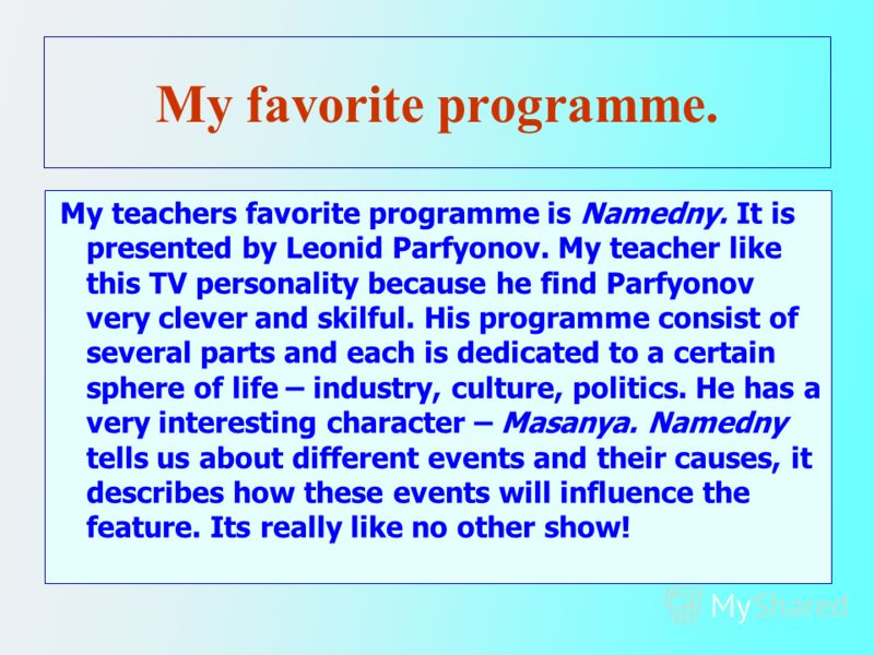 My favorite programme. My teachers favorite programme is Namedny. It is presented by Leonid Parfyonov. My teacher like this TV personality because he find Parfyonov very clever and skilful. His programme consist of several parts and each is dedicated