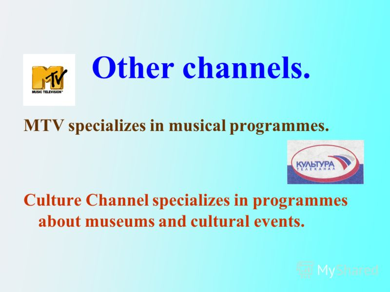 MTV specializes in musical programmes. Culture Channel specializes in programmes about museums and cultural events. Other channels.