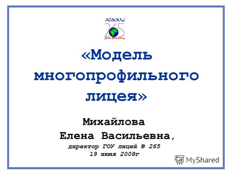 Михайлова Елена Васильевна, директор ГОУ лицей 265 19 июня 2008г «Модель многопрофильного лицея»