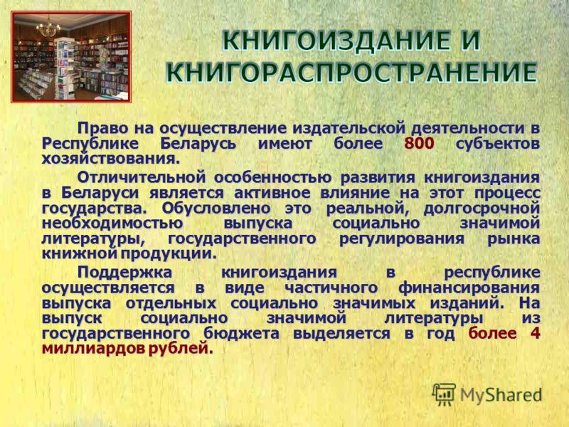 Право на осуществление издательской деятельности в Республике Беларусь имеют более 800 субъектов хозяйствования. Отличительной особенностью развития книгоиздания в Беларуси является активное влияние на этот процесс государства. Обусловлено это реальн
