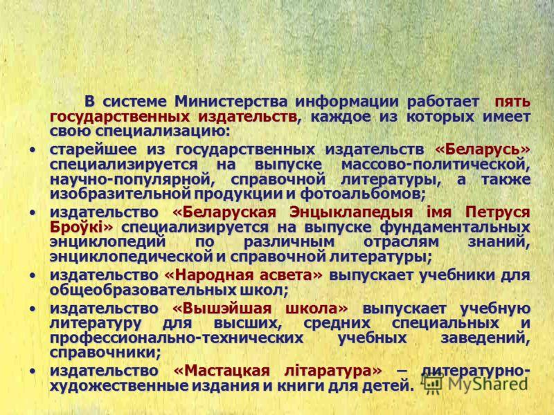 В системе Министерства информации работает пять государственных издательств, каждое из которых имеет свою специализацию: старейшее из государственных издательств «Беларусь» специализируется на выпуске массово-политической, научно-популярной, справочн