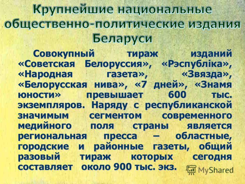 Совокупный тираж изданий «Советская Белоруссия», «Рэспубліка», «Народная газета», «Звязда», «Белорусская нива», «7 дней», «Знамя юности» превышает 600 тыс. экземпляров. Наряду с республиканской значимым сегментом современного медийного поля страны яв