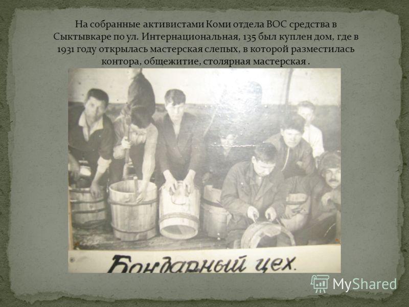 На собранные активистами Коми отдела ВОС средства в Сыктывкаре по ул. Интернациональная, 135 был куплен дом, где в 1931 году открылась мастерская слепых, в которой разместилась контора, общежитие, столярная мастерская.