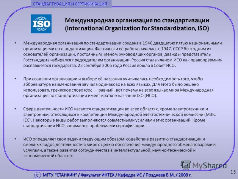 Международная организация по стандартизации (International Organization for Standardization, ISO) Международная организация по стандартизации создана в 1946 двадцатью пятью национальными организациями по стандартизации. Фактически её работа началась