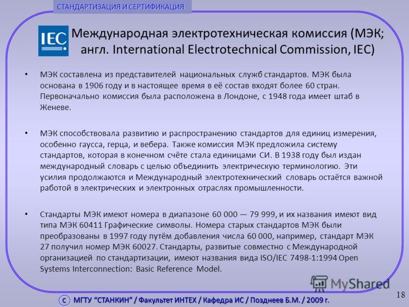 Международная электротехническая комиссия (МЭК; англ. International Electrotechnical Commission, IEC) МЭК составлена из представителей национальных служб стандартов. МЭК была основана в 1906 году и в настоящее время в её состав входят более 60 стран.