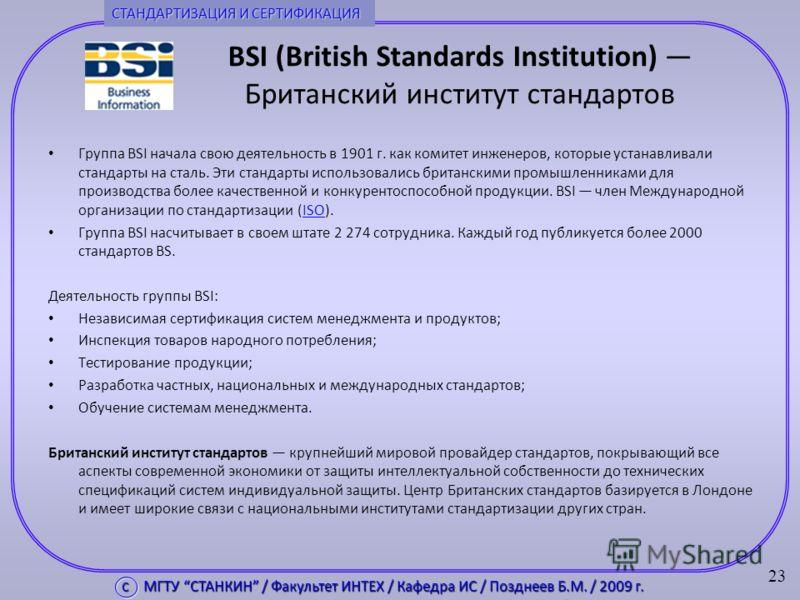 BSI (British Standards Institution) Британский институт стандартов Группа BSI начала свою деятельность в 1901 г. как комитет инженеров, которые устанавливали стандарты на сталь. Эти стандарты использовались британскими промышленниками для производств