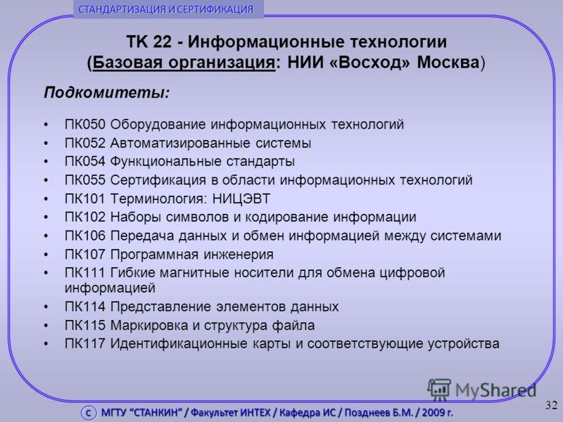 TK 22 - Информационные технологии (Базовая организация: НИИ «Восход» Москва) Подкомитеты: ПК050 Оборудование информационных технологий ПК052 Автоматизированные системы ПК054 Функциональные стандарты ПК055 Сертификация в области информационных техноло