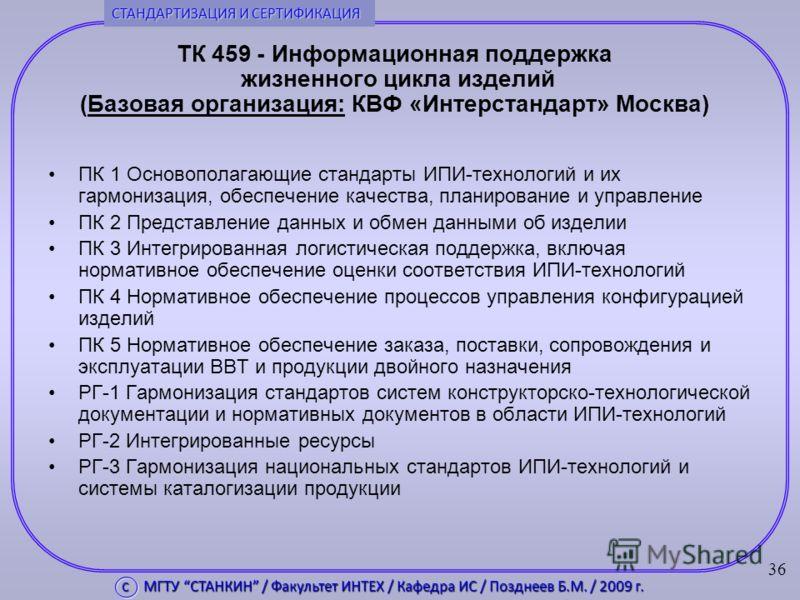 ТК 459 - Информационная поддержка жизненного цикла изделий (Базовая организация: КВФ «Интерстандарт» Москва) ПК 1 Основополагающие стандарты ИПИ-технологий и их гармонизация, обеспечение качества, планирование и управление ПК 2 Представление данных и
