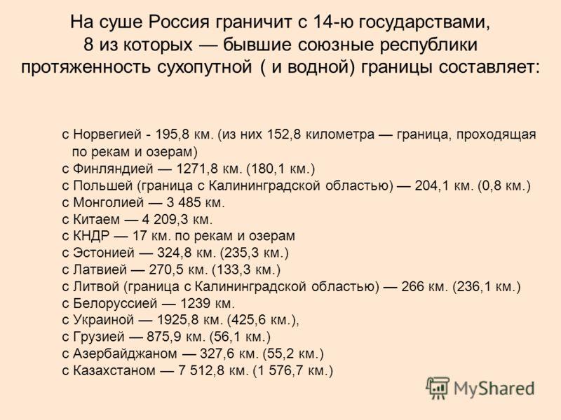 На суше Россия граничит с 14-ю государствами, 8 из которых бывшие союзные республики протяженность сухопутной ( и водной) границы составляет: с Норвегией - 195,8 км. (из них 152,8 километра граница, проходящая по рекам и озерам) с Финляндией 1271,8 к