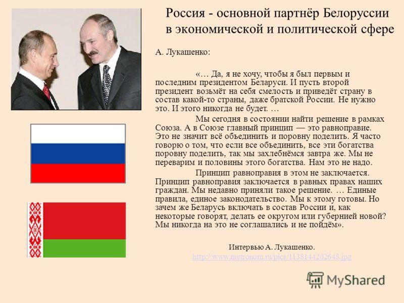 Россия - основной партнёр Белоруссии в экономической и политической сфере А. Лукашенко: «… Да, я не хочу, чтобы я был первым и последним президентом Беларуси. И пусть второй президент возьмёт на себя смелость и приведёт страну в состав какой-то стран