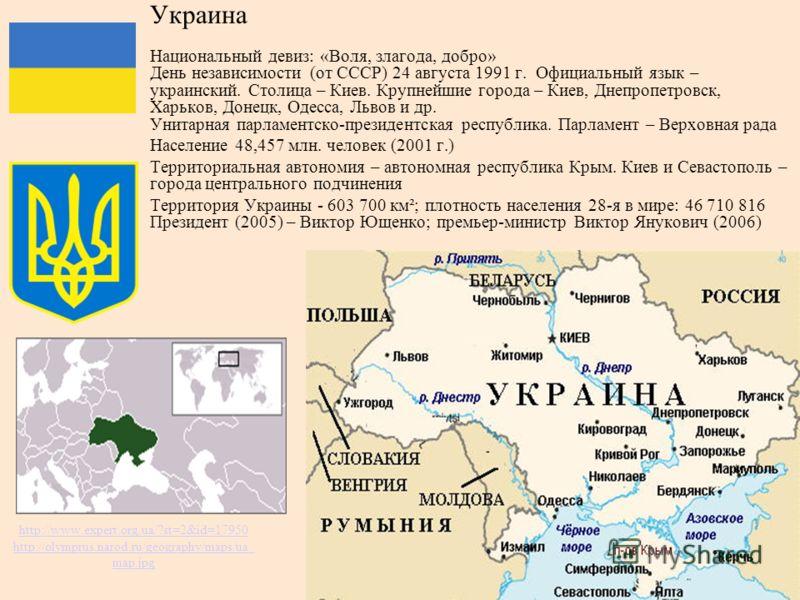 http://www.expert.org.ua/?st=2&id=17950 http://olymprus.narod.ru/geography/maps/ua_ map.jpg Украина Национальный девиз: «Воля, злагода, добро» День независимости (от СССР) 24 августа 1991 г. Официальный язык – украинский. Столица – Киев. Крупнейшие г