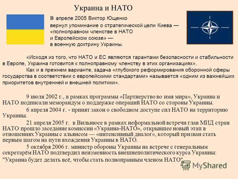 Украина и НАТО в апреле 2005 Виктор Ющенко вернул упоминание о стратегической цели Киева «полноправном членстве в НАТО и Европейском союзе» в военную доктрину Украины. «Исходя из того, что НАТО и ЕС являются гарантами безопасности и стабильности в Ев