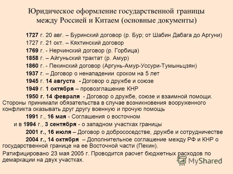 Юридическое оформление государственной границы между Россией и Китаем (основные документы) 1727 г. 20 авг. – Буринский договор (р. Бур; от Шабин Дабага до Аргуни) 1727 г. 21 окт. – Кяхтинский договор 1769 г. - Нерчинский договор (р. Горбица) 1858 г.
