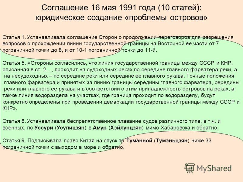 Соглашение 16 мая 1991 года (10 статей): юридическое создание «проблемы островов» Статья 1.Устанавливала соглашение Сторон о продолжении переговоров для разрешения вопросов о прохождении линии государственной границы на Восточной ее части от 7 погран