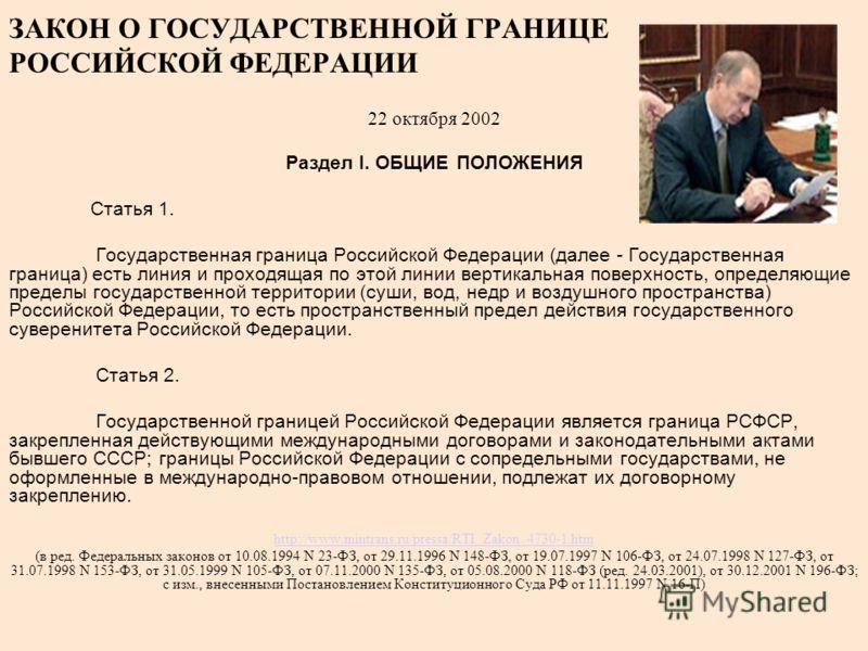 ЗАКОН О ГОСУДАРСТВЕННОЙ ГРАНИЦЕ РОССИЙСКОЙ ФЕДЕРАЦИИ 22 октября 2002 Раздел I. ОБЩИЕ ПОЛОЖЕНИЯ Статья 1. Государственная граница Российской Федерации (далее - Государственная граница) есть линия и проходящая по этой линии вертикальная поверхность, оп