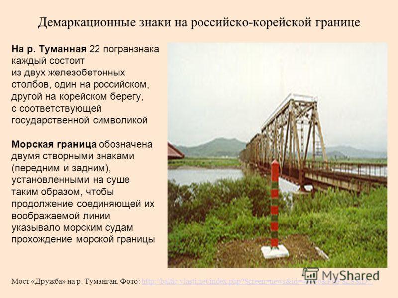 Демаркационные знаки на российско-корейской границе На р. Туманная 22 погранзнака каждый состоит из двух железобетонных столбов, один на российском, другой на корейском берегу, с соответствующей государственной символикой Морская граница обозначена д