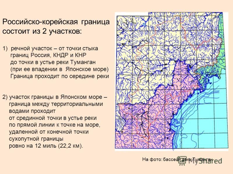 Российско-корейская граница состоит из 2 участков: 1) речной участок – от точки стыка границ Россия, КНДР и КНР до точки в устье реки Туманган (при ее впадении в Японское море) Граница проходит по середине реки 2) участок границы в Японском море – гр