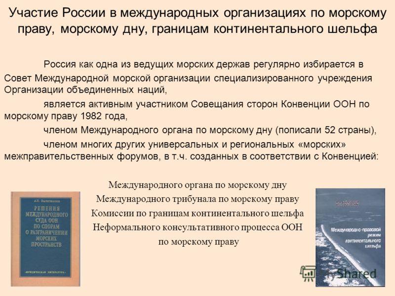 Участие России в международных организациях по морскому праву, морскому дну, границам континентального шельфа Россия как одна из ведущих морских держав регулярно избирается в Совет Международной морской организации специализированного учреждения Орга