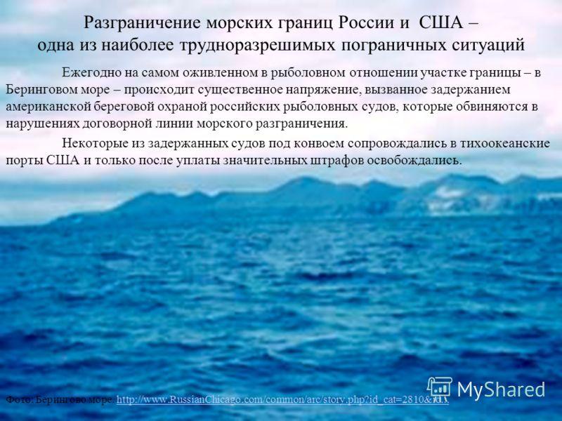 Разграничение морских границ России и США – одна из наиболее трудноразрешимых пограничных ситуаций Ежегодно на самом оживленном в рыболовном отношении участке границы – в Беринговом море – происходит существенное напряжение, вызванное задержанием аме