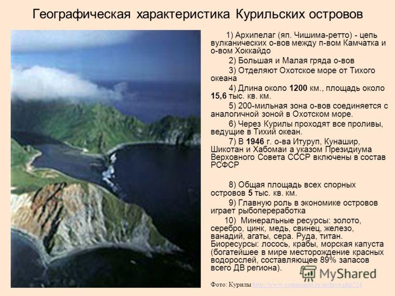 Географическая характеристика Курильских островов 1) Архипелаг (яп. Чишима-ретто) - цепь вулканических о-вов между п-вом Камчатка и о-вом Хоккайдо 2) Большая и Малая гряда о-вов 3) Отделяют Охотское море от Тихого океана 4) Длина около 1200 км., площ