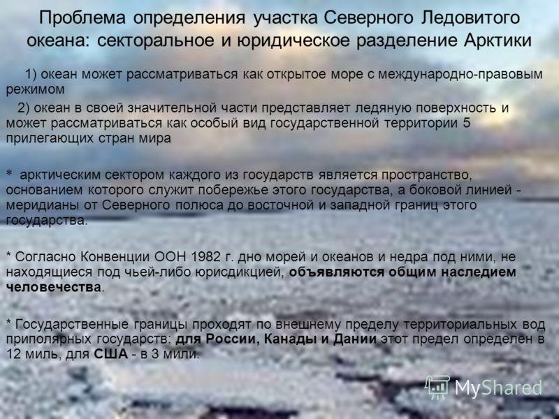 Проблема определения участка Северного Ледовитого океана: секторальное и юридическое разделение Арктики 1) океан может рассматриваться как открытое море с международно-правовым режимом 2) океан в своей значительной части представляет ледяную поверхно