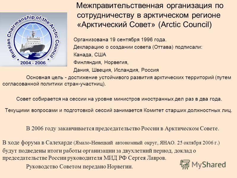 Межправительственная организация по сотрудничеству в арктическом регионе «Арктический Совет» (Arctic Council) Организована 19 сентября 1996 года. Декларацию о создании совета (Оттава) подписали: Канада, США Финляндия, Норвегия, Дания, Швеция, Исланди