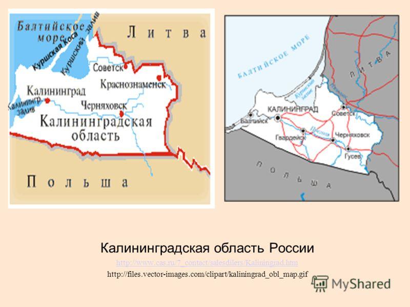 Калининградская область России http://www.cas.ru/7_contact/salesdilers/Kaliningrad.htm http://files.vector-images.com/clipart/kaliningrad_obl_map.gif