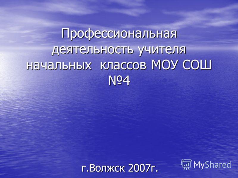 Профессиональная деятельность учителя начальных классов МОУ СОШ 4 г.Волжск 2007г.