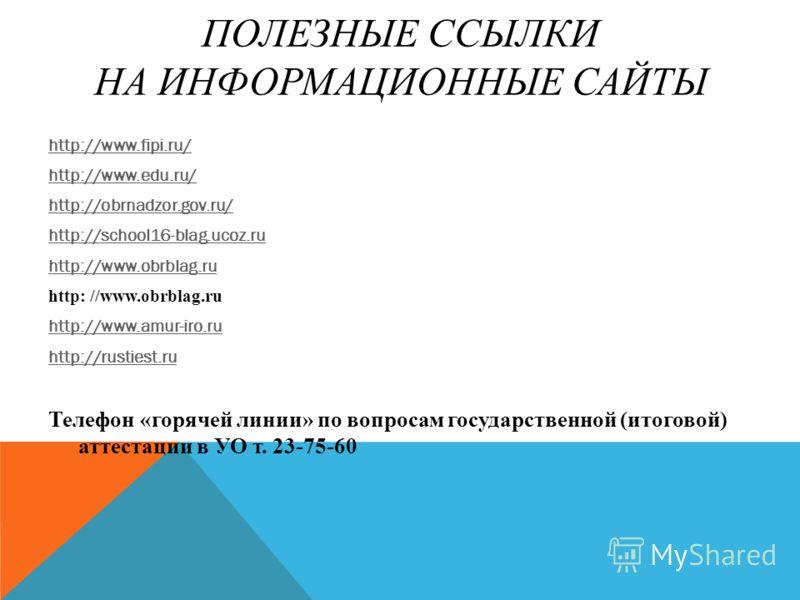 ПОЛЕЗНЫЕ ССЫЛКИ НА ИНФОРМАЦИОННЫЕ САЙТЫ http://www.fipi.ru/ http://www.edu.ru/ http://obrnadzor.gov.ru/ http://school16-blag.ucoz.ru http://www.obrblag.ru http: //www.obrblag.ru http://www.amur-iro.ru http://rustiest.ru Телефон «горячей линии» по воп