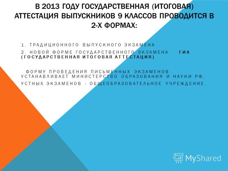 В 2013 ГОДУ ГОСУДАРСТВЕННАЯ (ИТОГОВАЯ) АТТЕСТАЦИЯ ВЫПУСКНИКОВ 9 КЛАССОВ ПРОВОДИТСЯ В 2-Х ФОРМАХ: 1. ТРАДИЦИОННОГО ВЫПУСКНОГО ЭКЗАМЕНА 2. НОВОЙ ФОРМЕ ГОСУДАРСТВЕННОГО ЭКЗАМЕНА ГИА (ГОСУДАРСТВЕННАЯ ИТОГОВАЯ АТТЕСТАЦИЯ) ФОРМУ ПРОВЕДЕНИЯ ПИСЬМЕННЫХ ЭКЗАМ