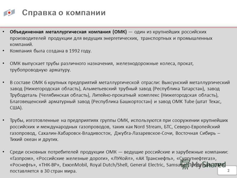 Объединенная металлургическая компания (ОМК) один из крупнейших российских производителей продукции для ведущих энергетических, транспортных и промышленных компаний. Компания была создана в 1992 году. ОМК выпускает трубы различного назначения, железн