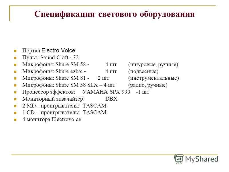 Спецификация светового оборудования Портал Electro Voice Пульт: Sound Craft - 32 Микрофоны: Shure SM 58 -4 шт(шнуровые, ручные) Микрофоны: Shure ezb/c -4 шт(подвесные) Микрофоны: Shure SМ 81 - 2 шт(инструментальные) Микрофоны: Shure SМ 58 SLХ – 4 шт(