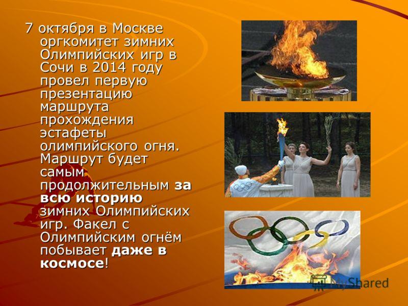 7 октября в Москве оргкомитет зимних Олимпийских игр в Сочи в 2014 году провел первую презентацию маршрута прохождения эстафеты олимпийского огня. Маршрут будет самым продолжительным за всю историю зимних Олимпийских игр. Факел с Олимпийским огнём по