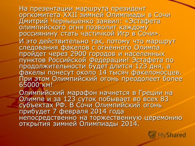 На презентации маршрута президент оргкомитета XXII зимней Олимпиады в Сочи Дмитрий Чернышенко заявил: «Эстафета олимпийского огня позволит каждому россиянину стать частичкой Игр в Сочи». И это действительно так, потому что маршрут следования факелов