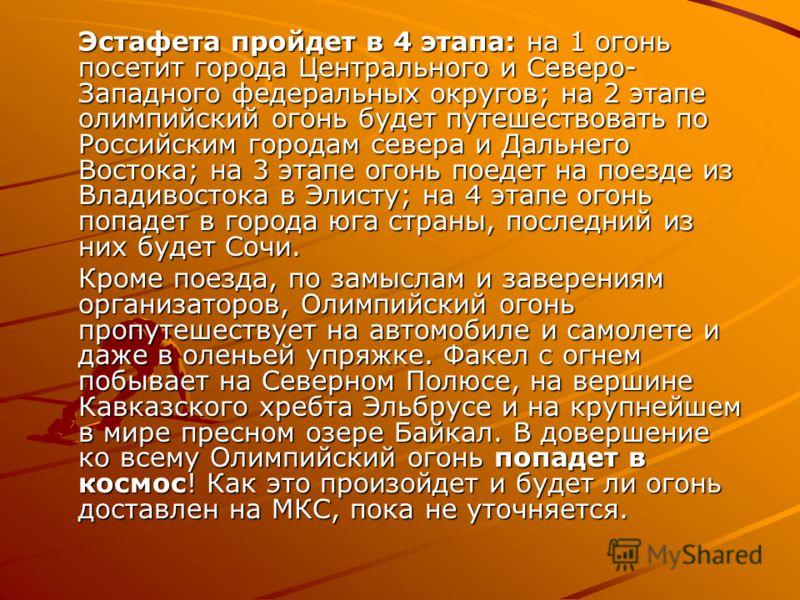 Эстафета пройдет в 4 этапа: на 1 огонь посетит города Центрального и Северо- Западного федеральных округов; на 2 этапе олимпийский огонь будет путешествовать по Российским городам севера и Дальнего Востока; на 3 этапе огонь поедет на поезде из Владив