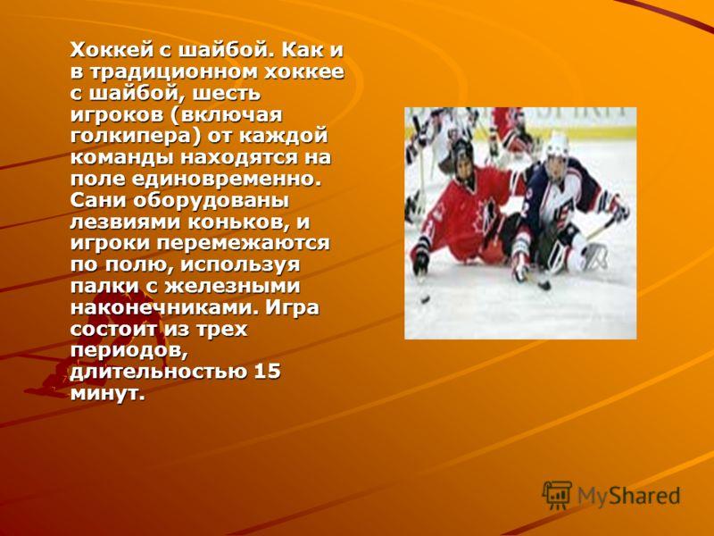 Хоккей с шайбой. Как и в традиционном хоккее с шайбой, шесть игроков (включая голкипера) от каждой команды находятся на поле единовременно. Сани оборудованы лезвиями коньков, и игроки перемежаются по полю, используя палки с железными наконечниками. И