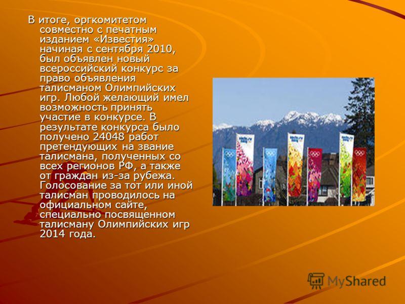 В итоге, оргкомитетом совместно с печатным изданием «Известия» начиная с сентября 2010, был объявлен новый всероссийский конкурс за право объявления талисманом Олимпийских игр. Любой желающий имел возможность принять участие в конкурсе. В результате