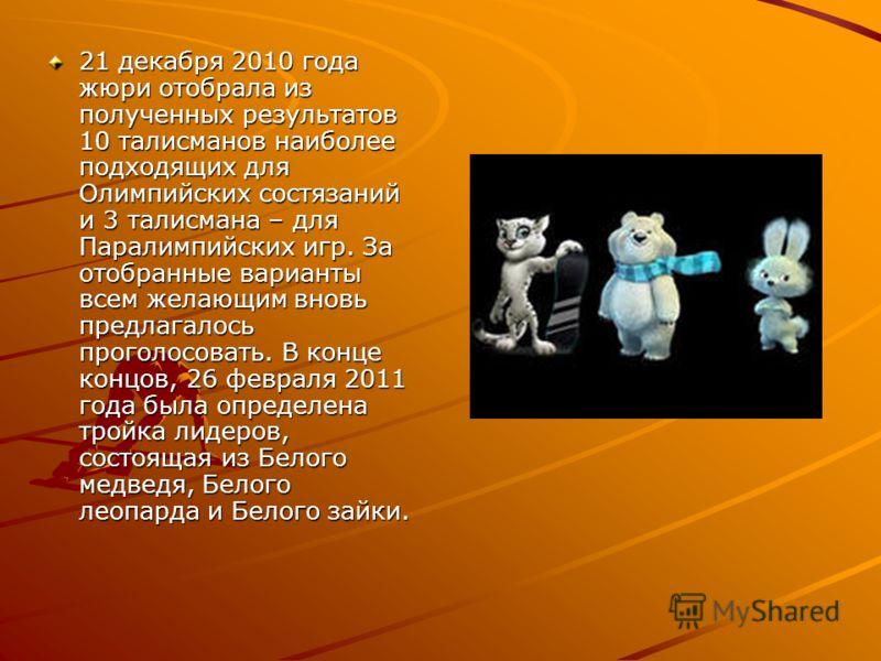 21 декабря 2010 года жюри отобрала из полученных результатов 10 талисманов наиболее подходящих для Олимпийских состязаний и 3 талисмана – для Паралимпийских игр. За отобранные варианты всем желающим вновь предлагалось проголосовать. В конце концов, 2