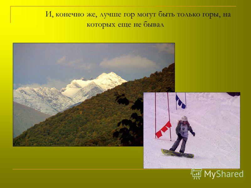 И, конечно же, лучше гор могут быть только горы, на которых еще не бывал
