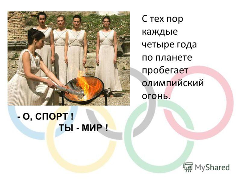 С тех пор каждые четыре года по планете пробегает олимпийский огонь. - О, СПОРТ ! ТЫ - МИР !
