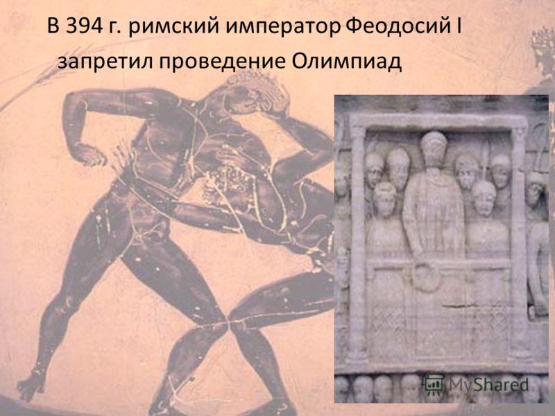 В 394 г. римский император Феодосий I запретил проведение Олимпиад