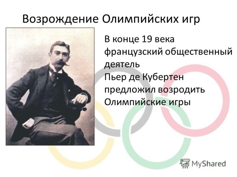 В конце 19 века французский общественный деятель Пьер де Кубертен предложил возродить Олимпийские игры Возрождение Олимпийских игр
